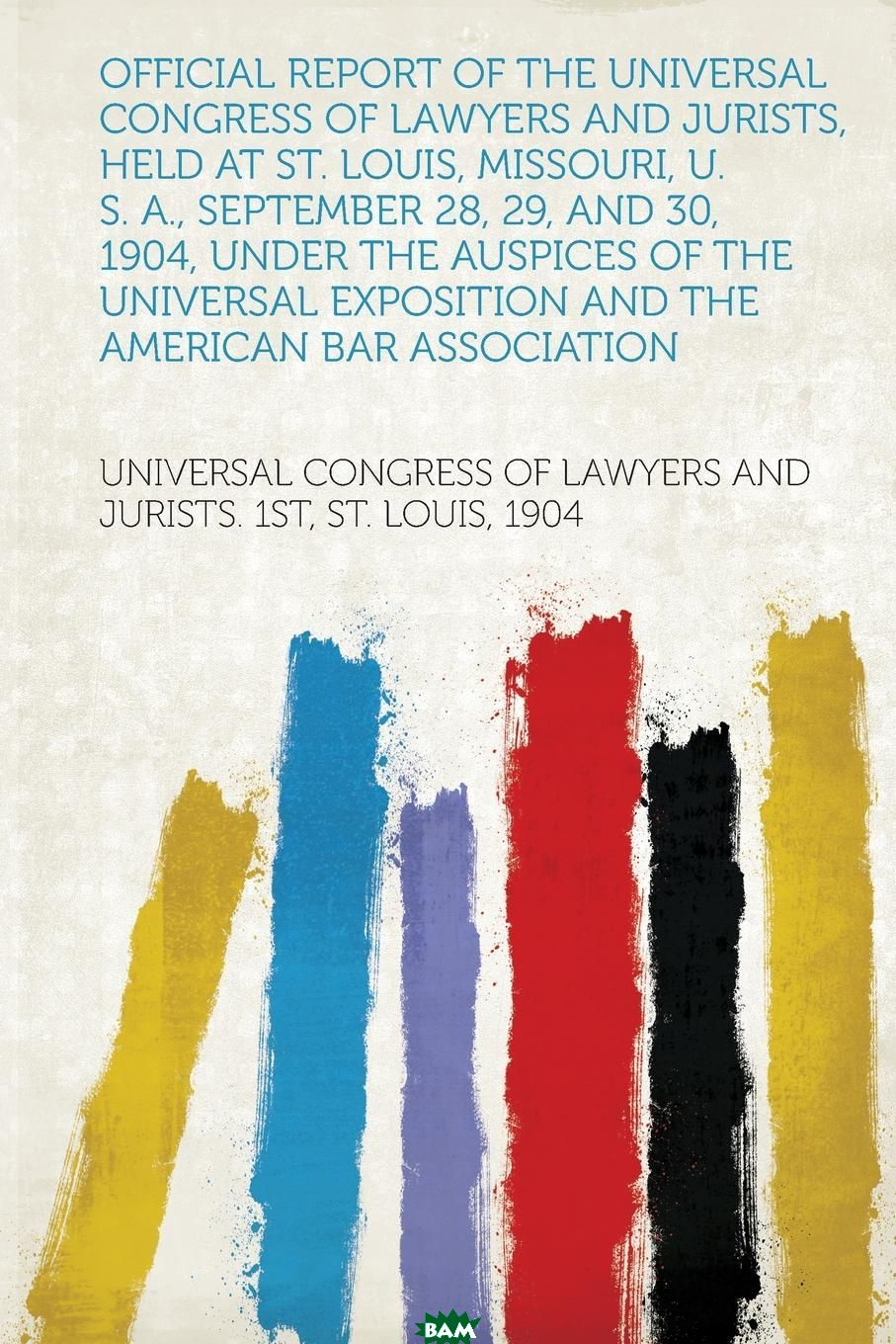 Купить Official Report of the Universal Congress of Lawyers and Jurists, Held at St. Louis, Missouri, U. S. A., September 28, 29, and 30, 1904, Under the Auspices of the Universal Exposition and the America, 9781313011273