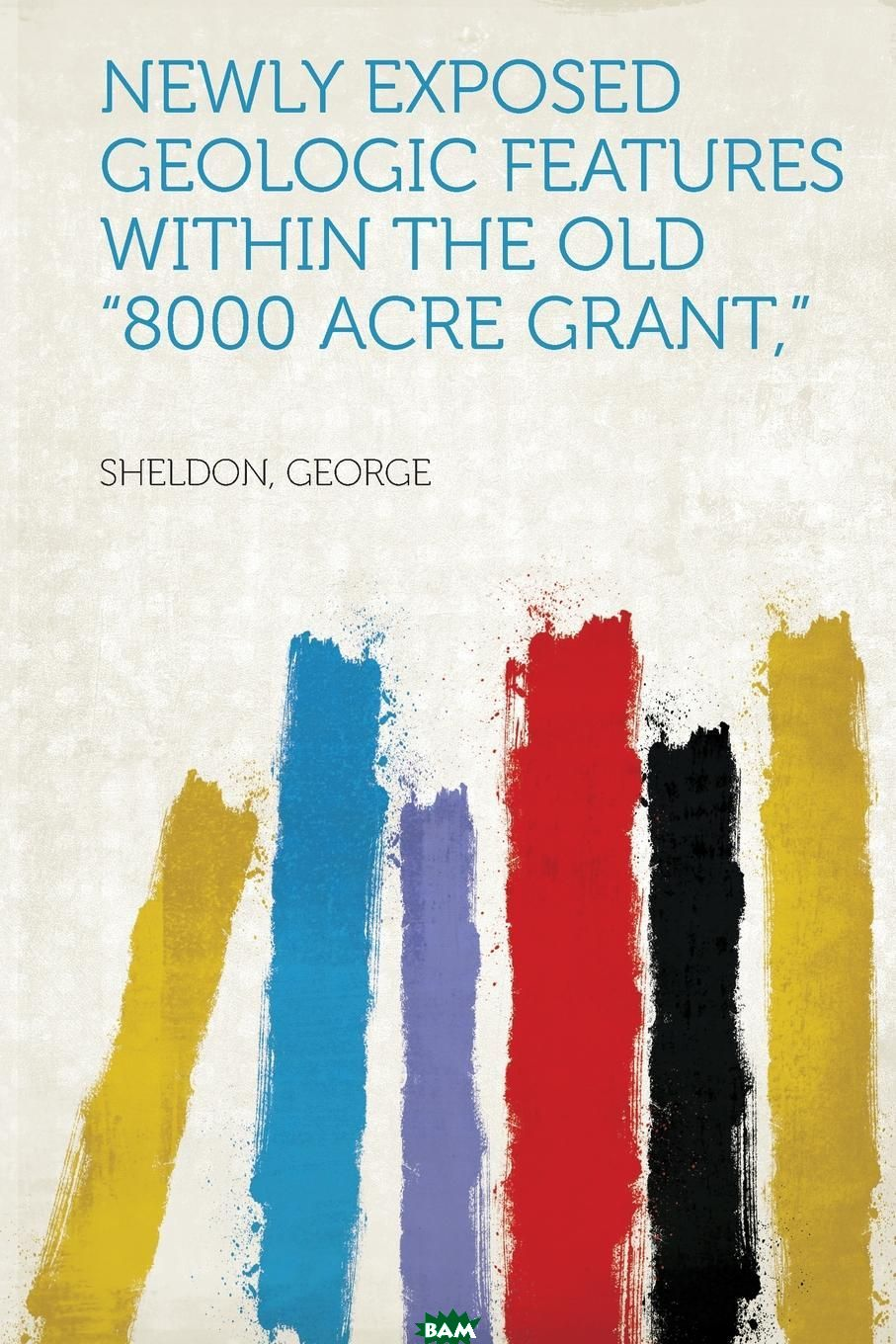 Купить Newly Exposed Geologic Features Within the Old 8000 Acre Grant, , Sheldon George, 9781313102049