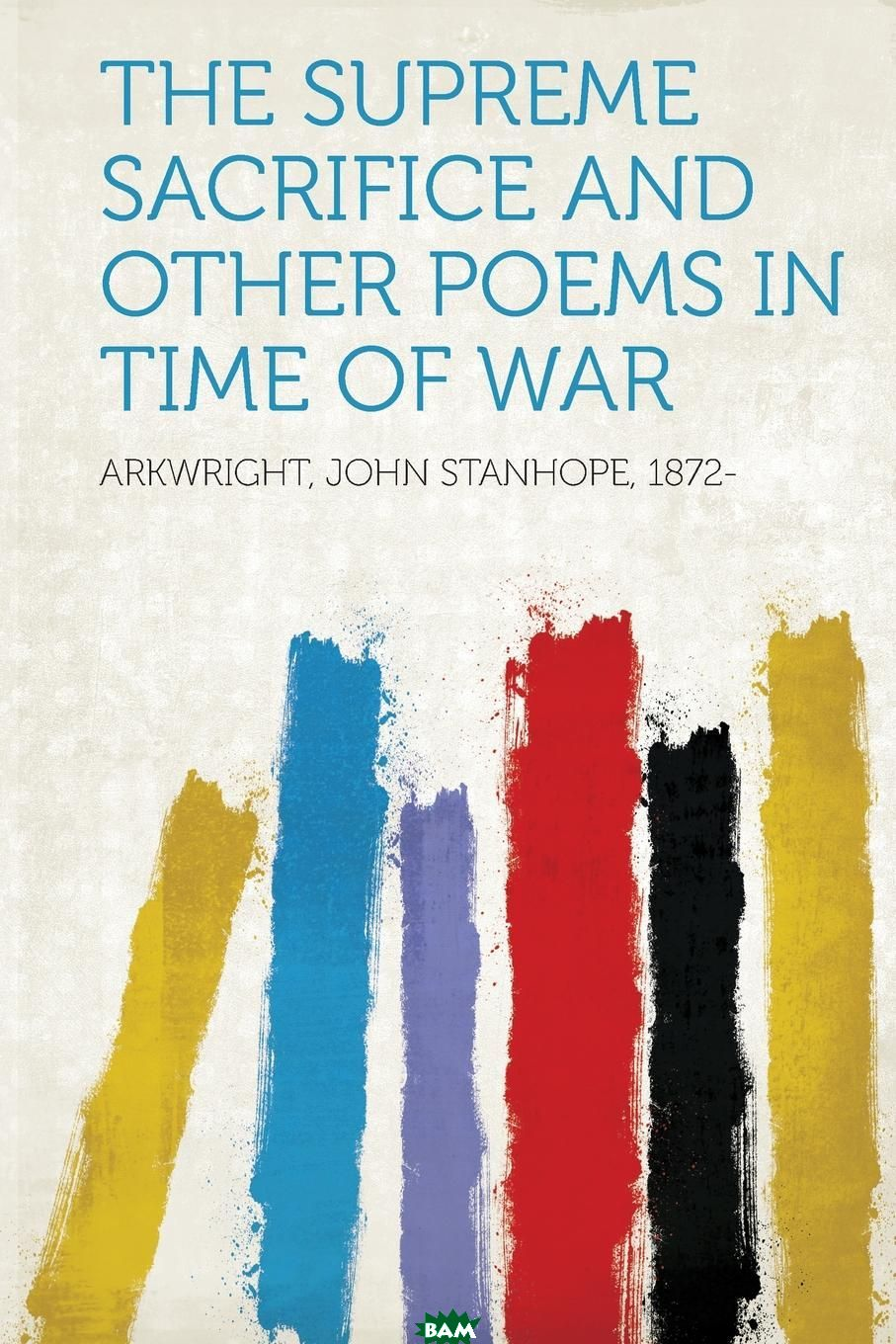 Arkwright John Stanhope 1872- / The Supreme Sacrifice and Other Poems in Time of War