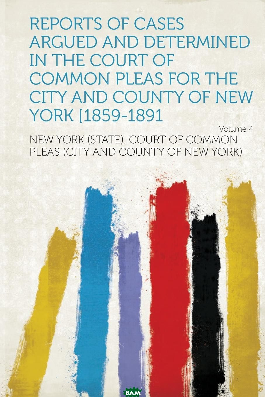 Купить Reports of Cases Argued and Determined in the Court of Common Pleas for the City and County of New York .1859-1891 Volume 4, New York (State). Court of Common York), 9781314352733