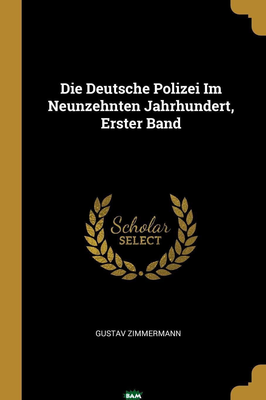 Купить Die Deutsche Polizei Im Neunzehnten Jahrhundert, Erster Band, Gustav Zimmermann, 9780274121014