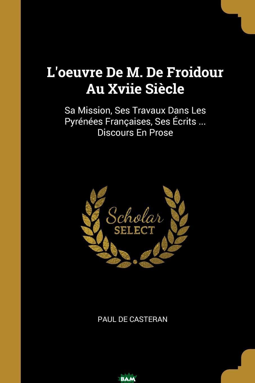 L.oeuvre De M. De Froidour Au Xviie Siecle. Sa Mission, Ses Travaux Dans Les Pyrenees Francaises, Ses Ecrits ... Discours En Prose