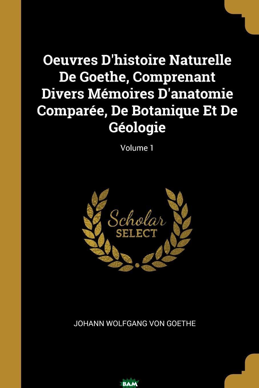 Oeuvres D.histoire Naturelle De Goethe, Comprenant Divers Memoires D.anatomie Comparee, De Botanique Et De Geologie; Volume 1