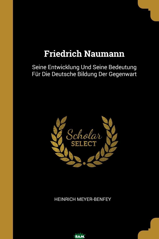 Купить Friedrich Naumann. Seine Entwicklung Und Seine Bedeutung Fur Die Deutsche Bildung Der Gegenwart, Heinrich Meyer-Benfey, 9780274291526
