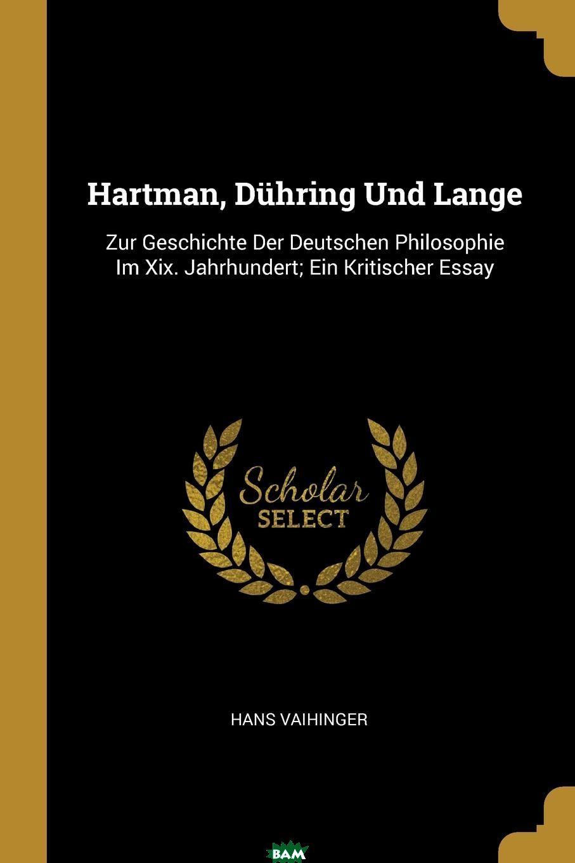 Купить Hartman, Duhring Und Lange. Zur Geschichte Der Deutschen Philosophie Im Xix. Jahrhundert; Ein Kritischer Essay, Hans Vaihinger, 9780274345878