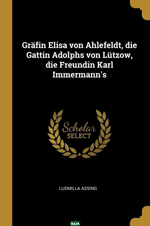 Купить Grafin Elisa von Ahlefeldt, die Gattin Adolphs von Lutzow, die Freundin Karl Immermann.s, Ludmilla Assing, 9780274213498