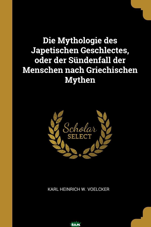 Купить Die Mythologie des Japetischen Geschlectes, oder der Sundenfall der Menschen nach Griechischen Mythen, Karl Heinrich W. Voelcker, 9780274289806