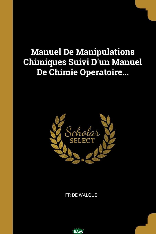 Купить Manuel De Manipulations Chimiques Suivi D.un Manuel De Chimie Operatoire..., Fr De Walque, 9780274292523