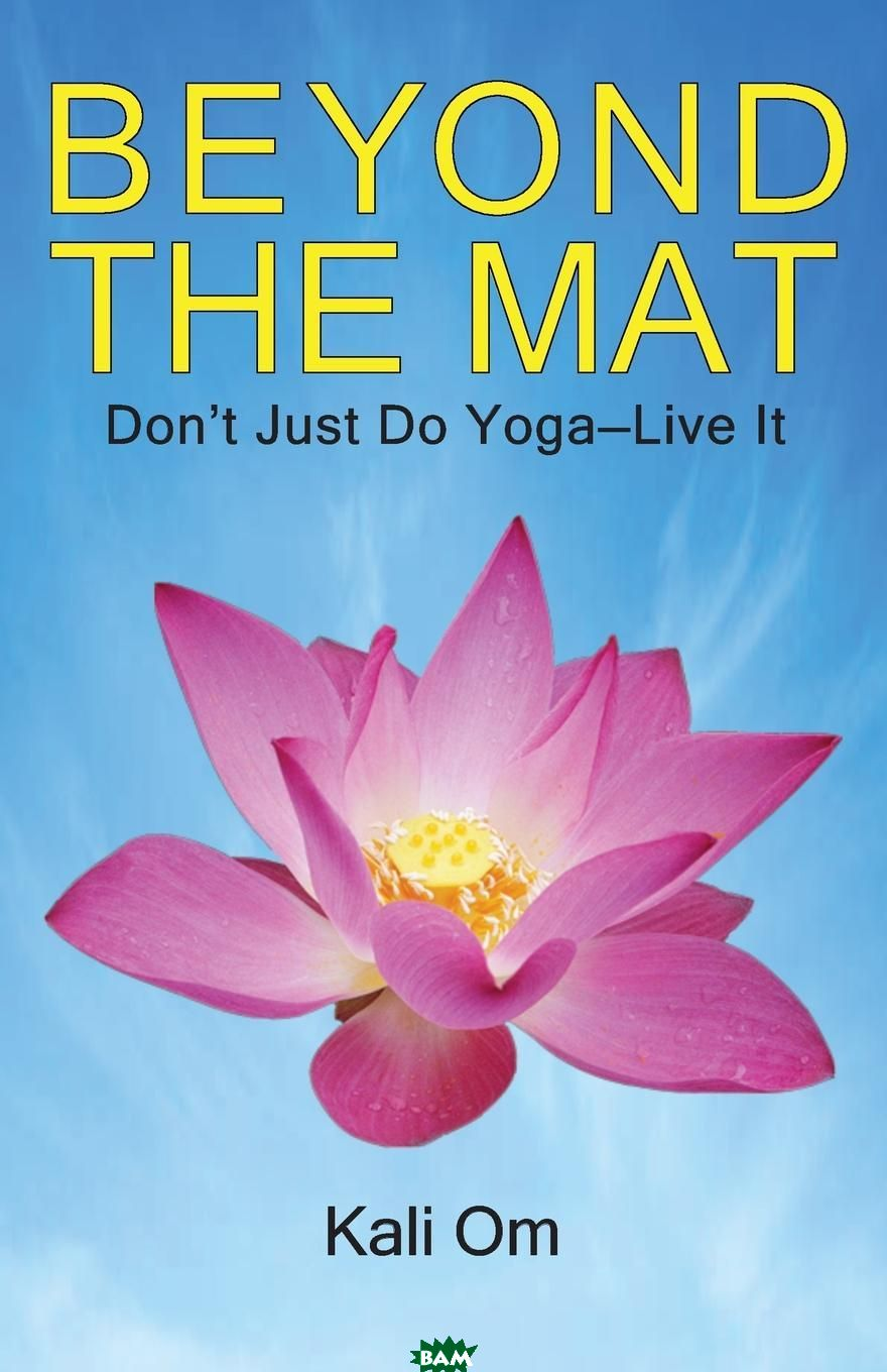 Beyond the Mat. Don.t Just Do Yoga-Live It