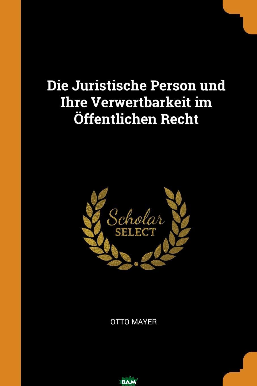 Купить Die Juristische Person und Ihre Verwertbarkeit im Offentlichen Recht, Otto Mayer, 9780341676669