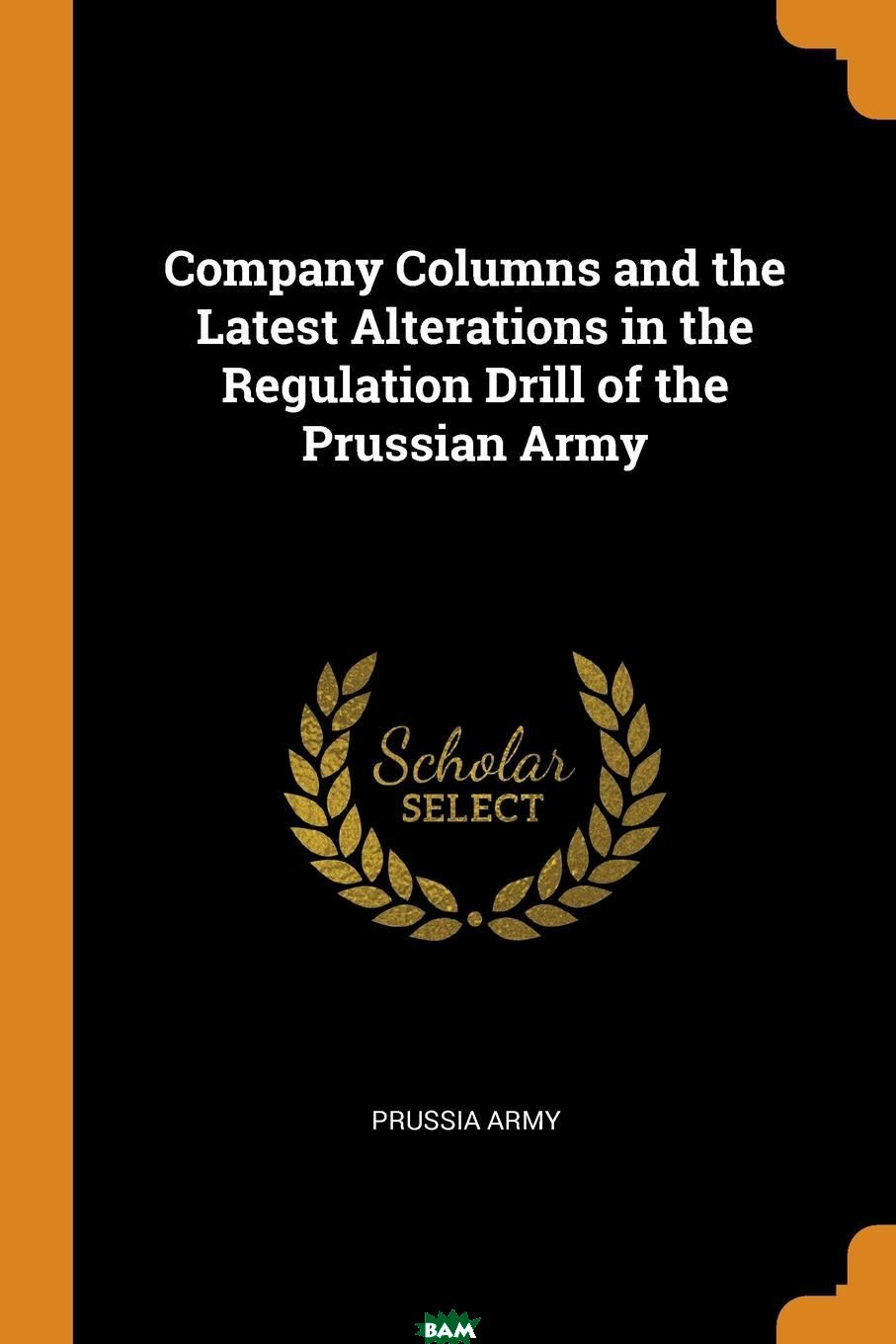 Купить Company Columns and the Latest Alterations in the Regulation Drill of the Prussian Army, Prussia Army, 9780341674269