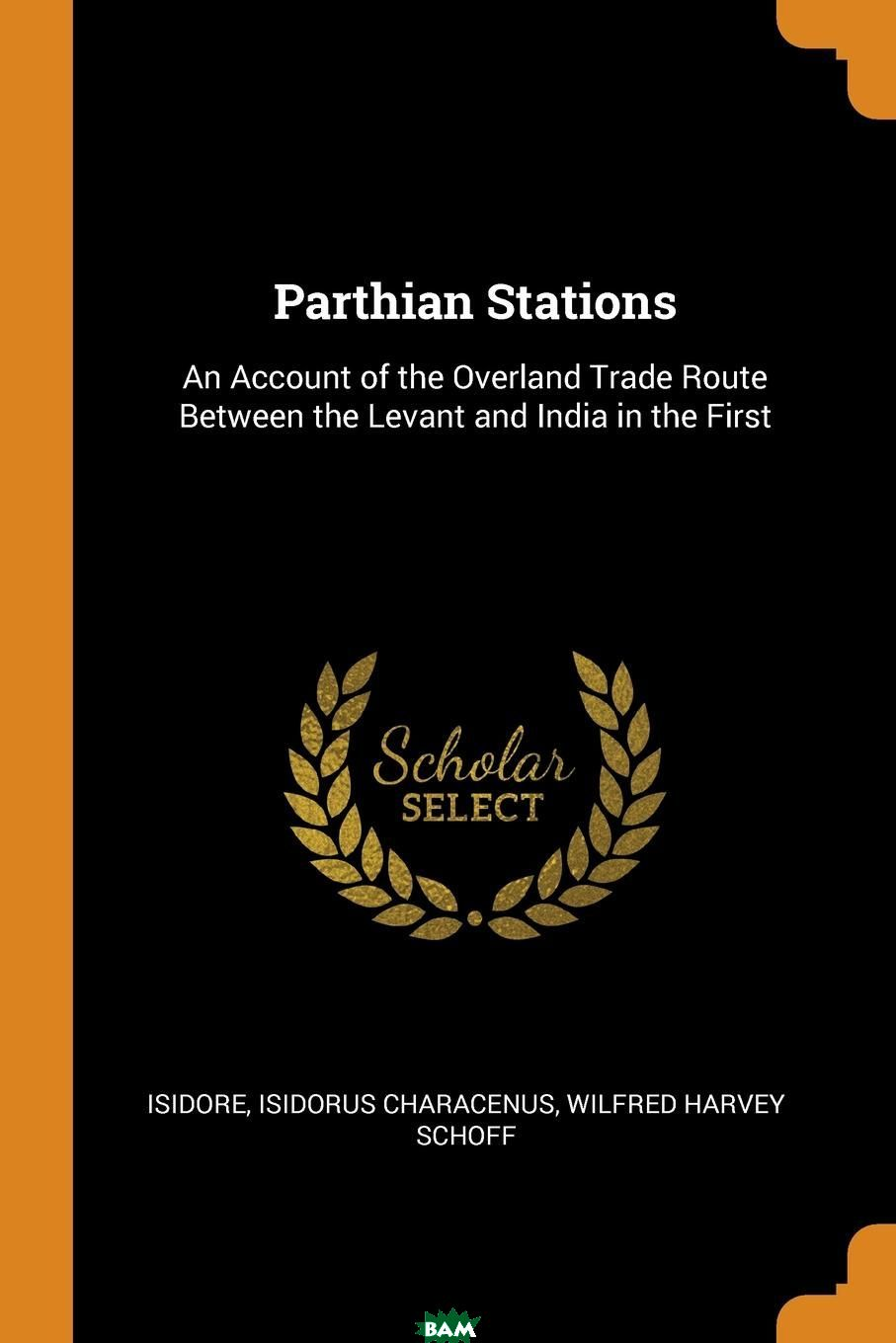 Купить Parthian Stations. An Account of the Overland Trade Route Between the Levant and India in the First, Wilfred Harvey Scho Isidorus Characenus, 9780341682875