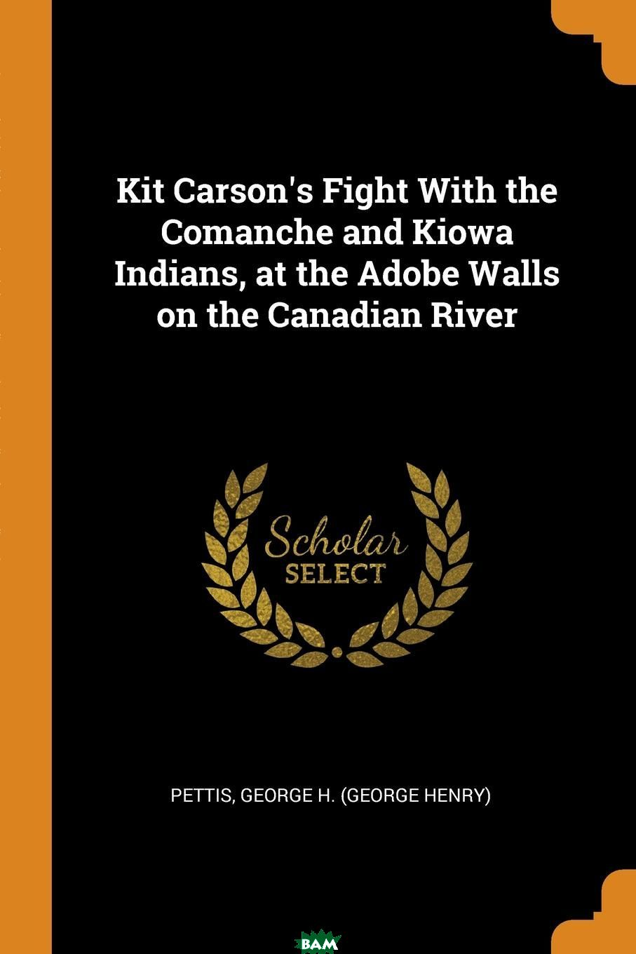 Купить Kit Carson.s Fight With the Comanche and Kiowa Indians, at the Adobe Walls on the Canadian River, Pettis George H. (George Henry), 9780341680123