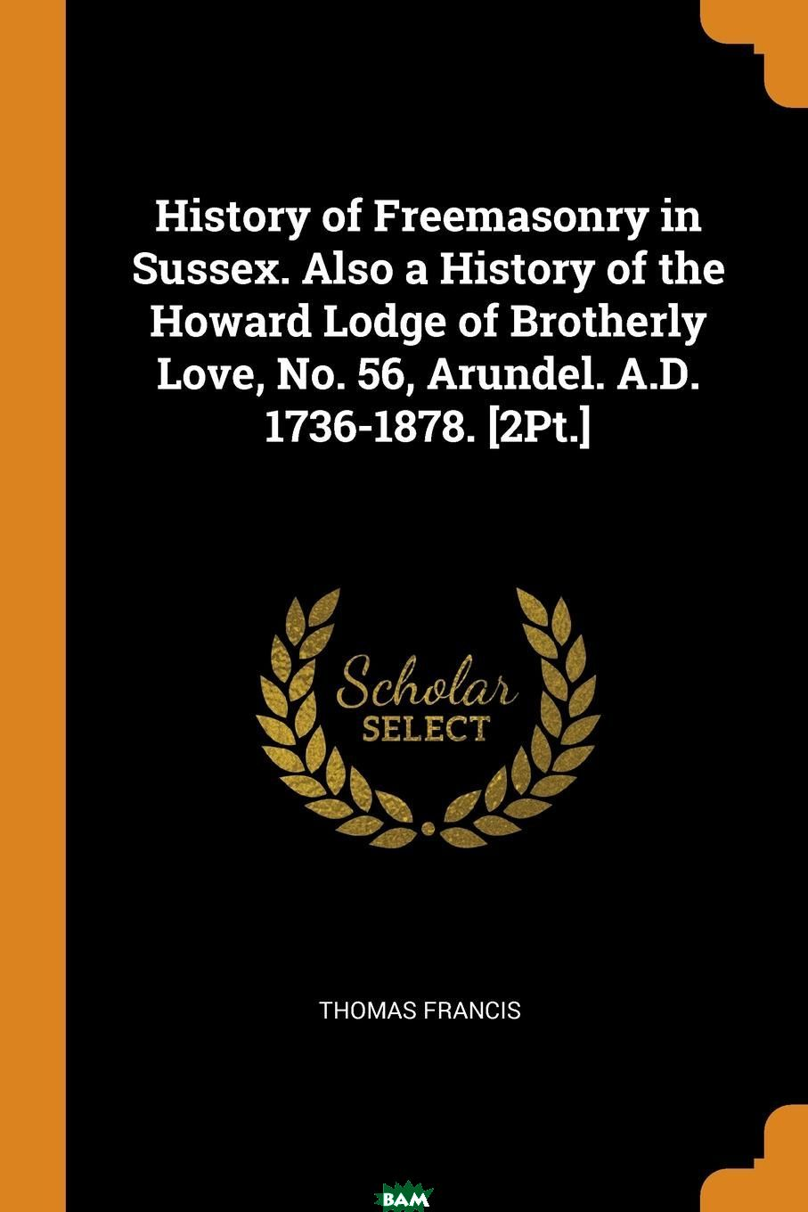 Купить History of Freemasonry in Sussex. Also a History of the Howard Lodge of Brotherly Love, No. 56, Arundel. A.D. 1736-1878. .2Pt.., Thomas Francis, 9780341730101