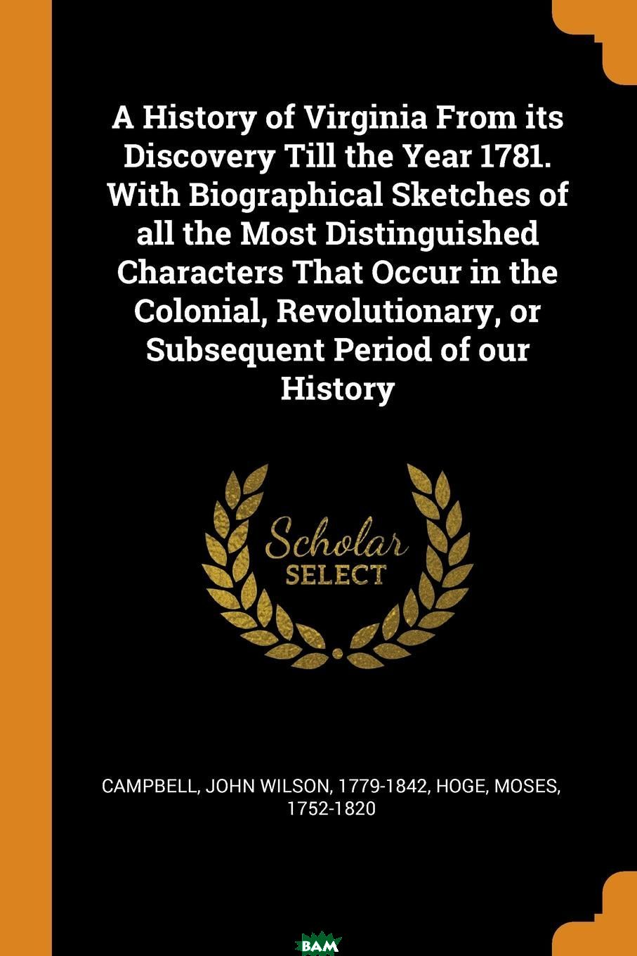 Купить A History of Virginia From its Discovery Till the Year 1781. With Biographical Sketches of all the Most Distinguished Characters That Occur in the Colonial, Revolutionary, or Subsequent Period of our, John Wilson Campbell, Moses Hoge, 9780342575619