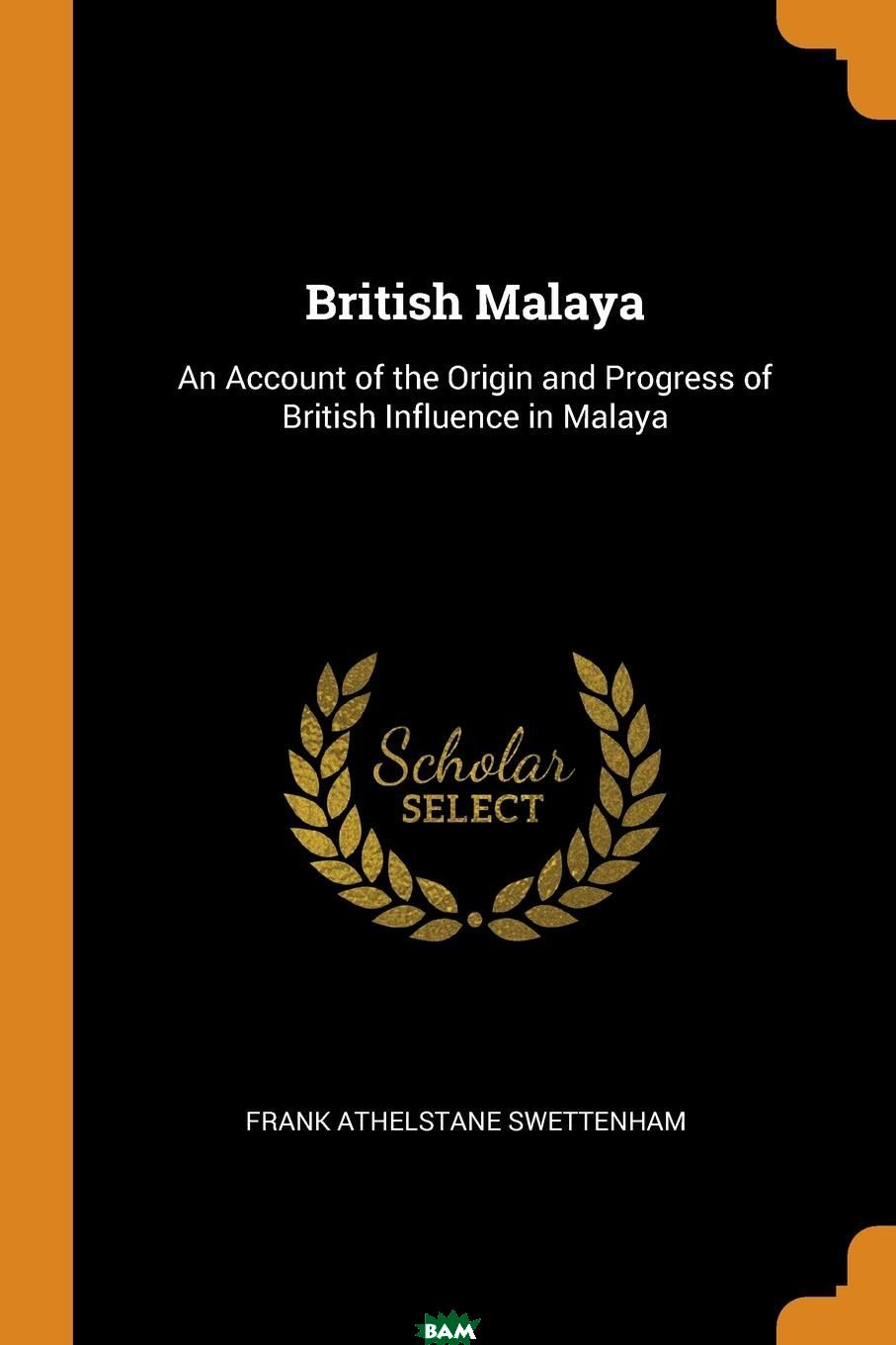 British Malaya. An Account of the Origin and Progress of British Influence in Malaya, Frank Athelstane Swettenham, 9780341916314  - купить со скидкой
