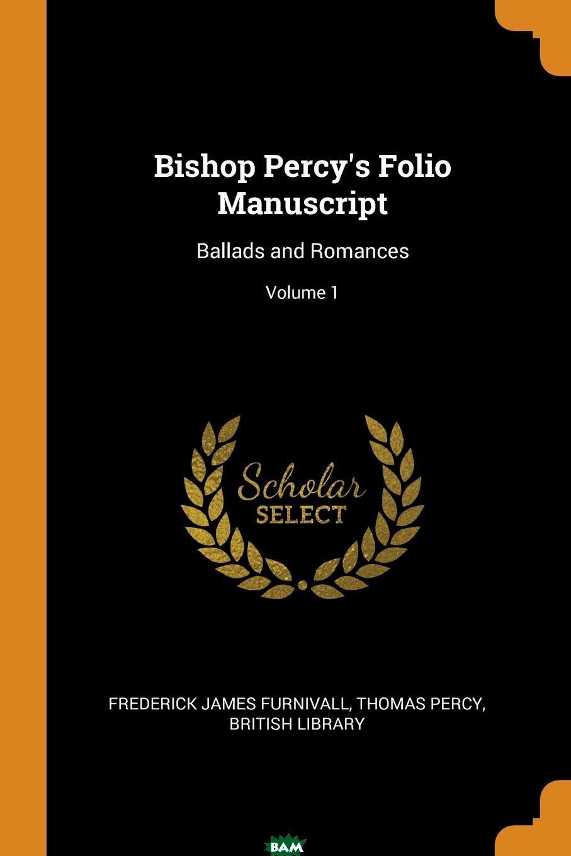 Купить Bishop Percy.s Folio Manuscript. Ballads and Romances; Volume 1, Frederick James Furnivall, Thomas Percy, 9780342103102