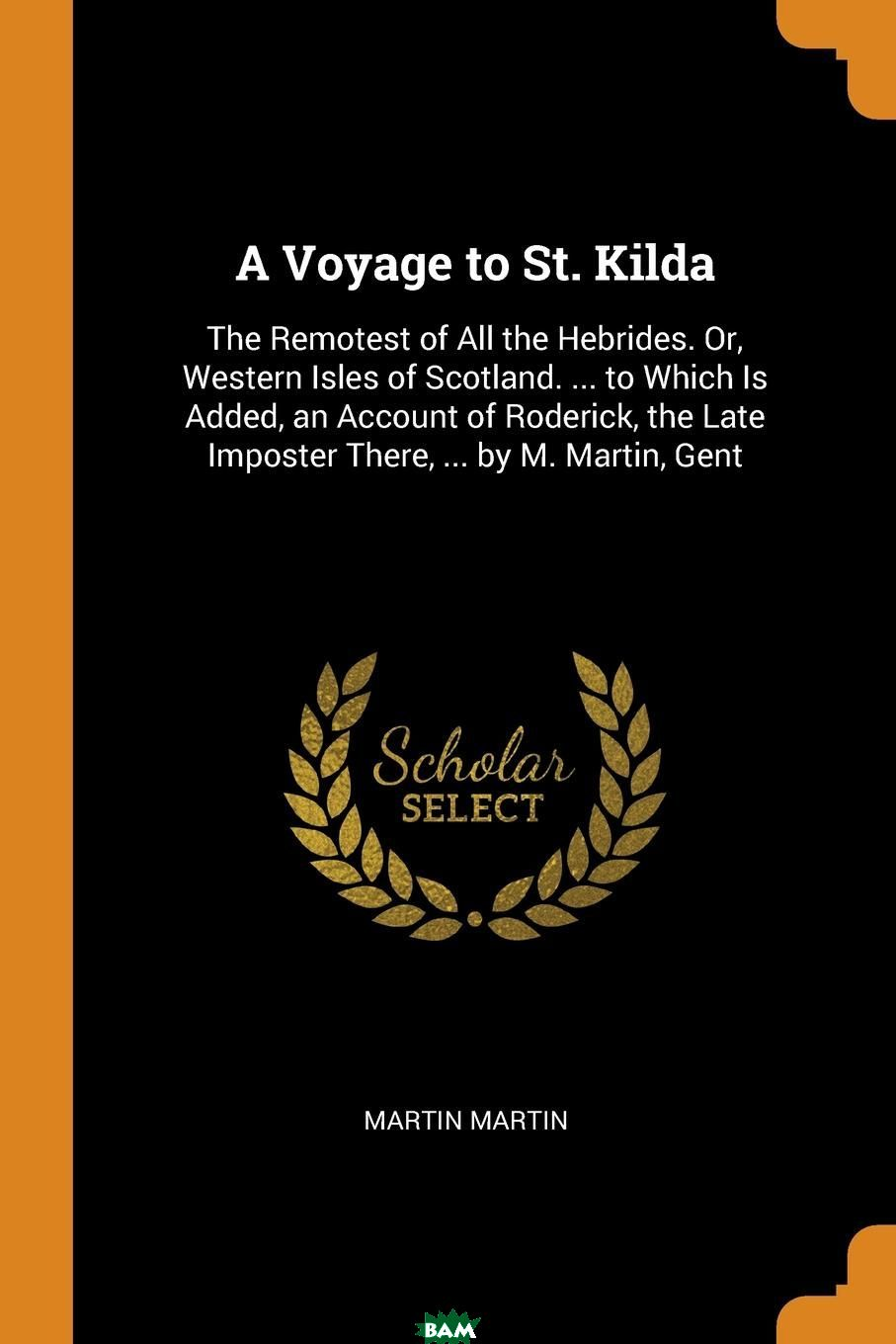 Купить A Voyage to St. Kilda. The Remotest of All the Hebrides. Or, Western Isles of Scotland. ... to Which Is Added, an Account of Roderick, the Late Imposter There, ... by M. Martin, Gent, Martin Martin, 9780342179473
