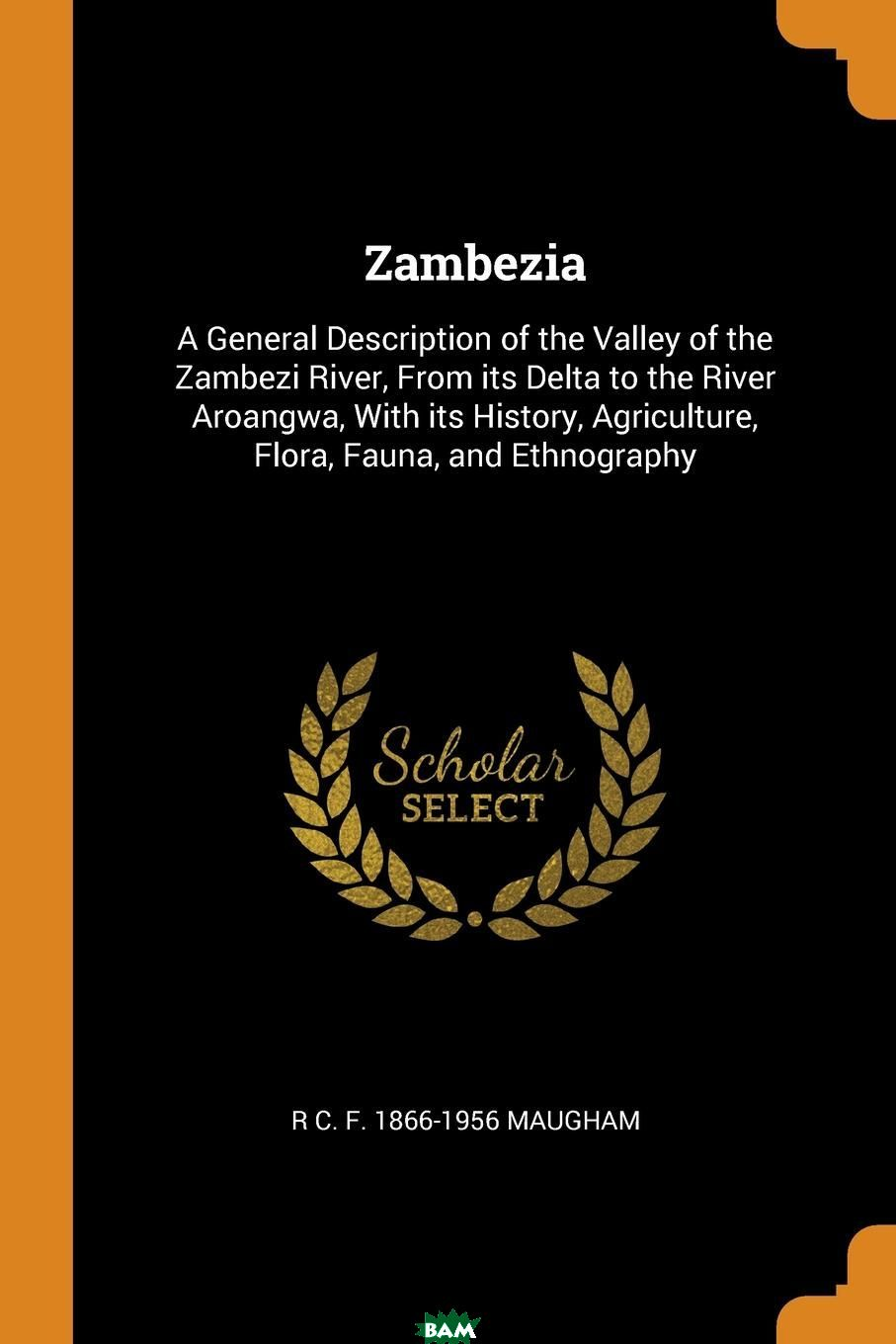 Купить Zambezia. A General Description of the Valley of the Zambezi River, From its Delta to the River Aroangwa, With its History, Agriculture, Flora, Fauna, and Ethnography, R C. F. 1866-1956 Maugham, 9780342619788
