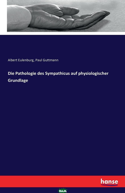 Купить Die Pathologie des Sympathicus auf physiologischer Grundlage, Albert Eulenburg, Paul Guttmann, 9783742826879
