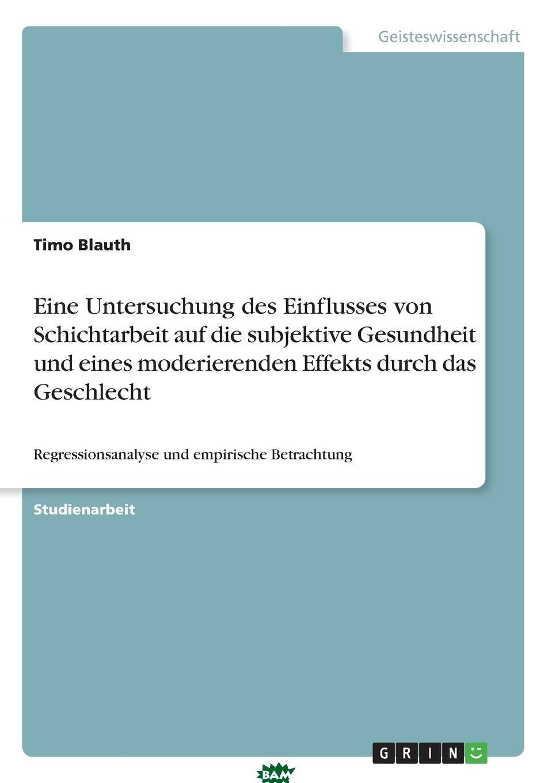 Купить Eine Untersuchung des Einflusses von Schichtarbeit auf die subjektive Gesundheit und eines moderierenden Effekts durch das Geschlecht, Timo Blauth, 9783668688049