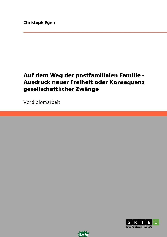 Купить Auf dem Weg der postfamilialen Familie - Ausdruck neuer Freiheit oder Konsequenz gesellschaftlicher Zwange, Christoph Egen, 9783638649988