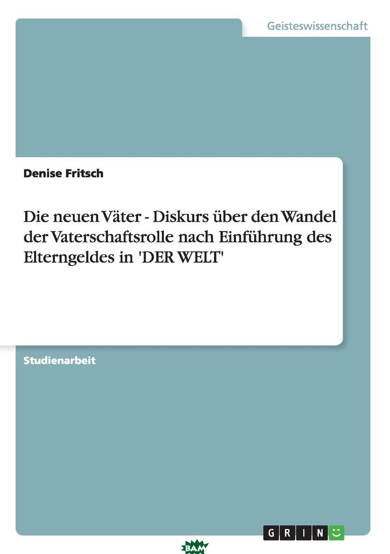Купить Die neuen Vater - Diskurs uber den Wandel der Vaterschaftsrolle nach Einfuhrung des Elterngeldes in .DER WELT., Denise Fritsch, 9783656338116