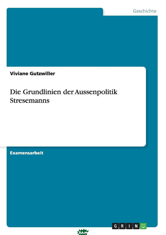 Die Grundlinien der Aussenpolitik Stresemanns, Viviane Gutzwiller, 9783640473540  - купить со скидкой