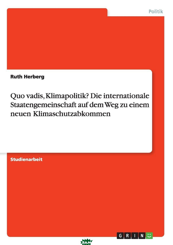 Купить Quo vadis, Klimapolitik. Die internationale Staatengemeinschaft auf dem Weg zu einem neuen Klimaschutzabkommen, Ruth Herberg, 9783668196346