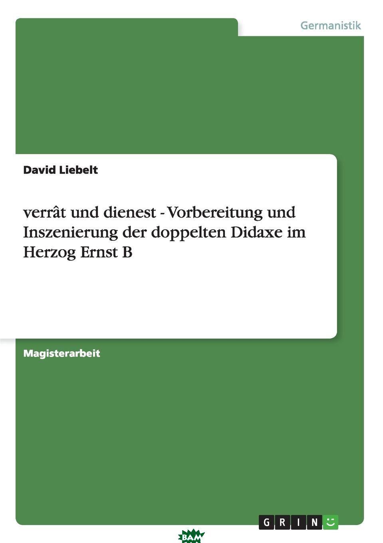Купить Verrat und dienest - Vorbereitung und Inszenierung der doppelten Didaxe im Herzog Ernst B, David Liebelt, 9783638956642