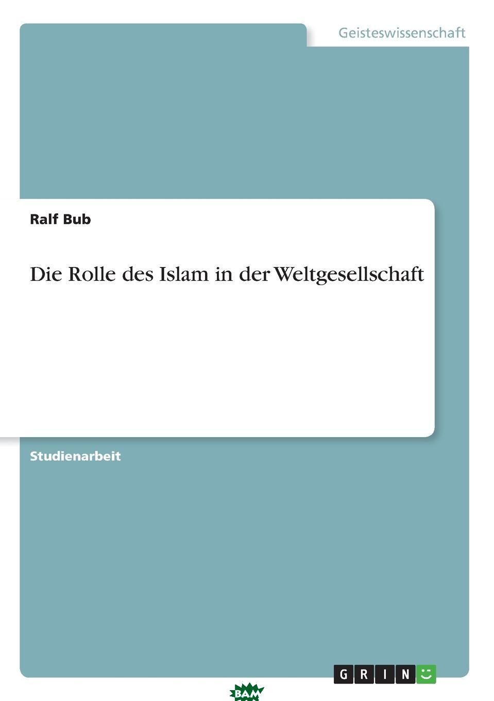 Купить Die Rolle des Islam in der Weltgesellschaft, Ralf Bub, 9783638721578