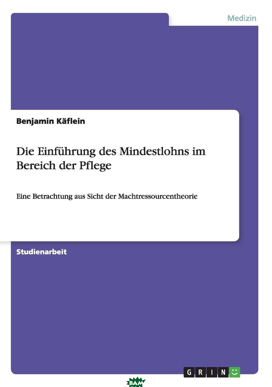 Купить Die Einfuhrung des Mindestlohns im Bereich der Pflege, Benjamin Kaflein, 9783656656395