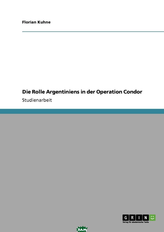 Купить Die Rolle Argentiniens in der Operation Condor, Florian Kuhne, 9783640309573