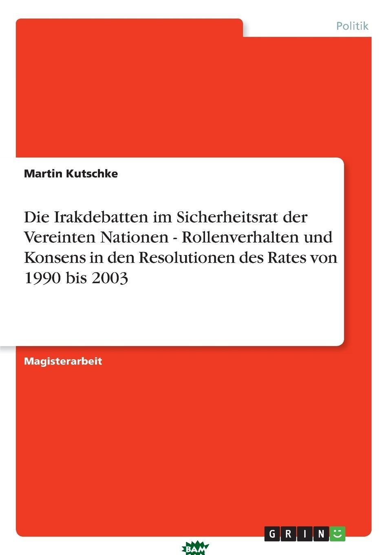 Купить Die Irakdebatten im Sicherheitsrat der Vereinten Nationen - Rollenverhalten und Konsens in den Resolutionen des Rates von 1990 bis 2003, Martin Kutschke, 9783640859436
