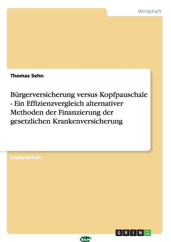 Купить Burgerversicherung versus Kopfpauschale - Ein Effizienzvergleich alternativer Methoden der Finanzierung der gesetzlichen Krankenversicherung, Thomas Sehn, 9783638938297
