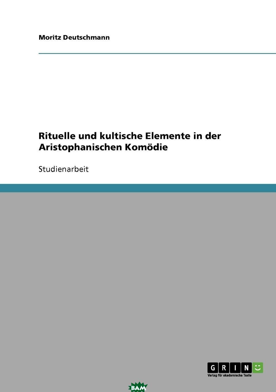 Купить Rituelle und kultische Elemente in der Aristophanischen Komodie, Moritz Deutschmann, 9783638658676