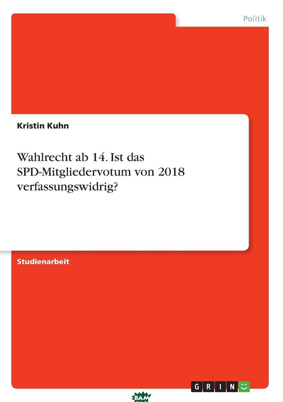 Купить Wahlrecht ab 14. Ist das SPD-Mitgliedervotum von 2018 verfassungswidrig., Kristin Kuhn, 9783668713369