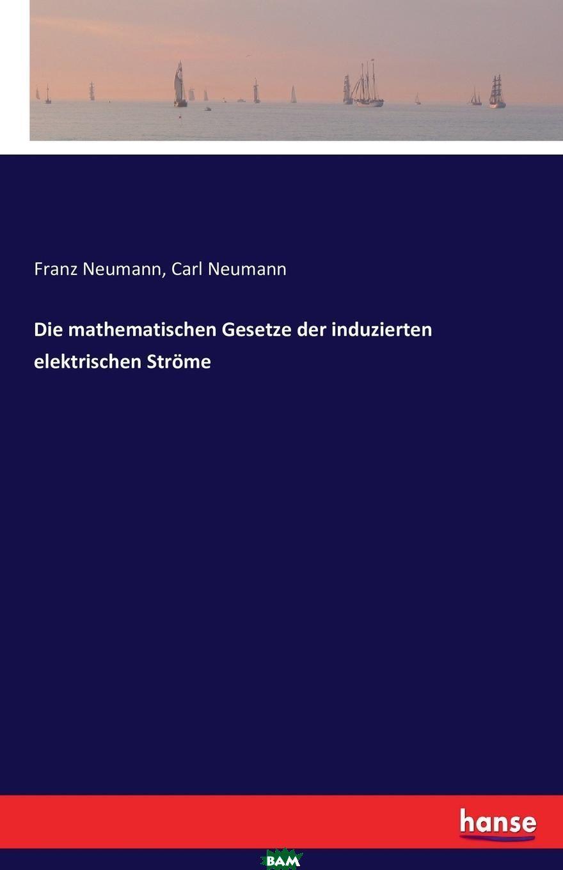 Купить Die mathematischen Gesetze der induzierten elektrischen Strome, Carl Neumann, Franz Neumann, 9783742818454