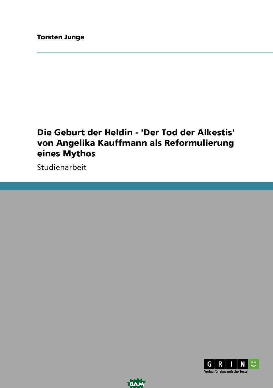 Купить Die Geburt der Heldin - .Der Tod der Alkestis. von Angelika Kauffmann als Reformulierung eines Mythos, Torsten Junge, 9783638948821