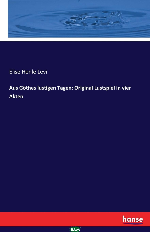 Купить Aus Gothes lustigen Tagen. Original Lustspiel in vier Akten, Elise Henle Levi, 9783743396227