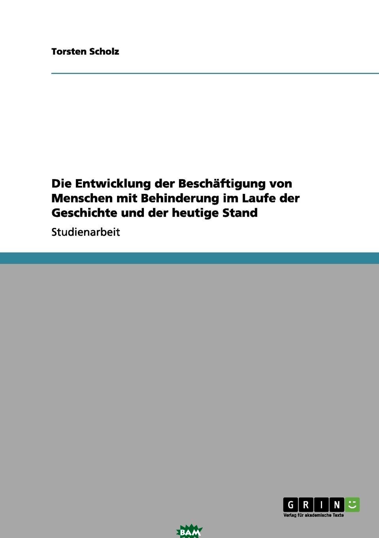 Купить Die Entwicklung Der Beschaftigung Von Menschen Mit Behinderung Im Laufe Der Geschichte Und Der Heutige Stand, Torsten Scholz, 9783656145349