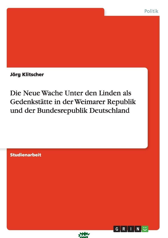 Купить Die Neue Wache Unter den Linden als Gedenkstatte in der Weimarer Republik und der Bundesrepublik Deutschland, Jorg Klitscher, 9783640580231