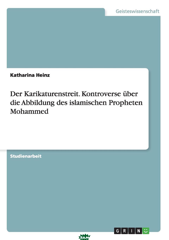 Купить Der Karikaturenstreit. Kontroverse uber die Abbildung des islamischen Propheten Mohammed, Katharina Heinz, 9783640664139