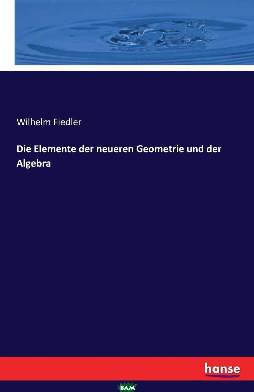 Купить Die Elemente der neueren Geometrie und der Algebra, Wilhelm Fiedler, 9783741132858