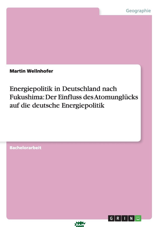Купить Energiepolitik in Deutschland nach Fukushima. Der Einfluss des Atomunglucks auf die deutsche Energiepolitik, Martin Wellnhofer, 9783656269687