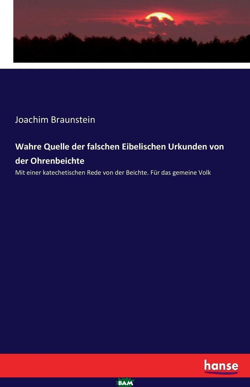 Купить Wahre Quelle der falschen Eibelischen Urkunden von der Ohrenbeichte, Joachim Braunstein, 9783743678859