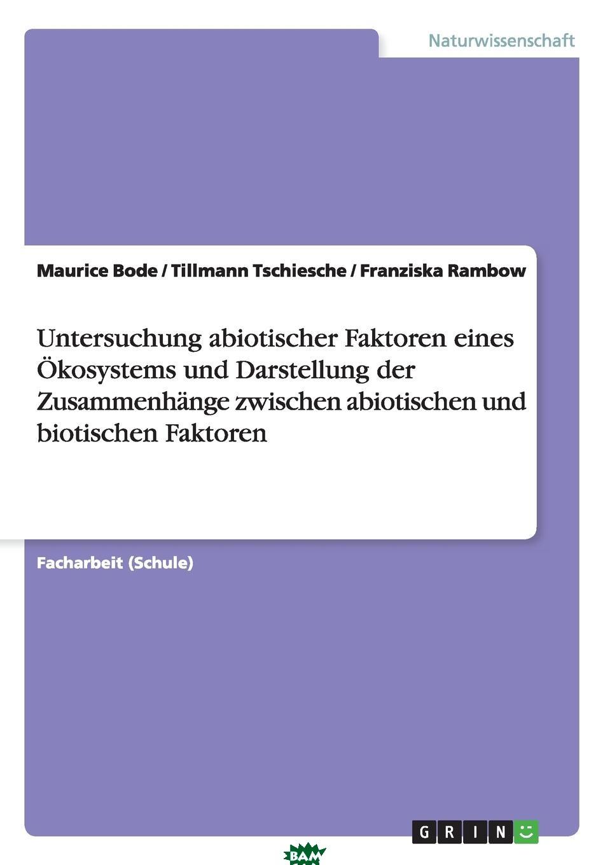 Купить Untersuchung abiotischer Faktoren eines Okosystems und Darstellung der Zusammenhange zwischen abiotischen und biotischen Faktoren, Maurice Bode, Tillmann Tschiesche, Franziska Rambow, 9783656920120