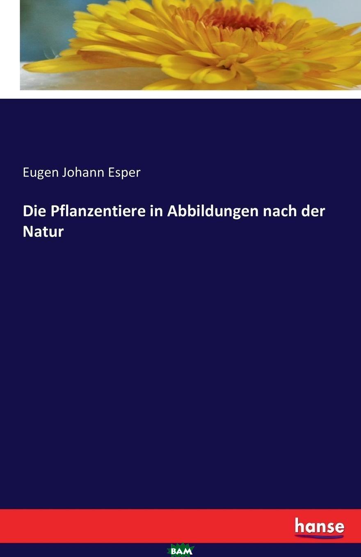 Купить Die Pflanzentiere in Abbildungen nach der Natur, Eugen Johann Esper, 9783741155611