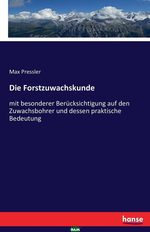 Die Forstzuwachskunde, Max Pressler, 9783742883742  - купить со скидкой