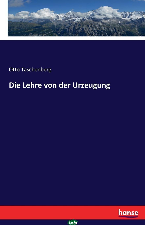 Купить Die Lehre von der Urzeugung, Otto Taschenberg, 9783743406216